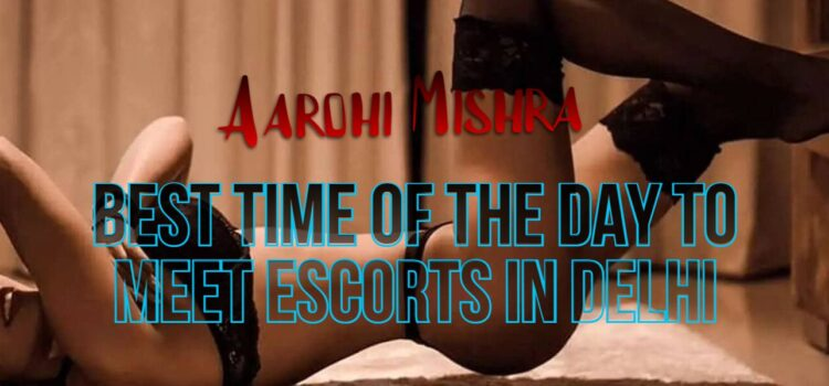 best-time-of-the-day-to-meet-an-escort-in-delhi